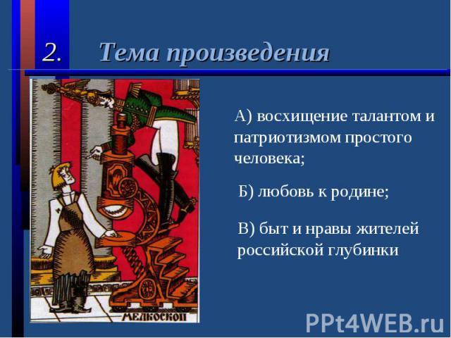 2. Тема произведенияА) восхищение талантом и патриотизмом простого человека;Б) любовь к родине;В) быт и нравы жителей российской глубинки