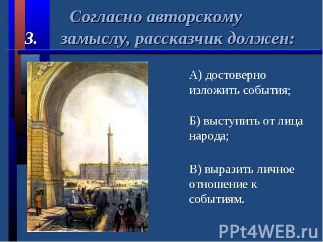 Согласно авторскому3. замыслу, рассказчик должен:А) достоверно изложить события;Б) выступить от лица народа;В) выразить личное отношение к событиям.