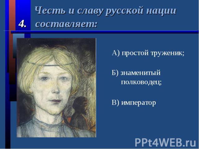 Честь и славу русской нации 4. составляет:А) простой труженик;Б) знаменитый полководец;В) император
