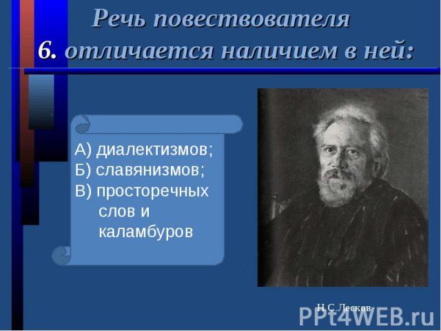 Речь повествователя 6. отличается наличием в ней:А) диалектизмов;Б) славянизмов;В) просторечных слов и каламбуров