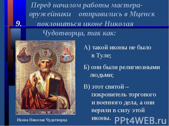 Перед началом работы мастера- оружейники отправились в Мценск9. поклониться иконе Николая Чудотворца, так как: А) такой иконы не было в Туле;Б) они были религиозными людьми;В) этот святой – покровитель торгового и военного дела, а они верили в силу …