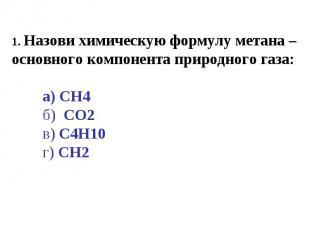 1. Назови химическую формулу метана – основного компонента природного газа:а) CH