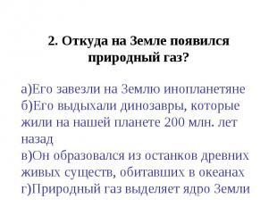 2. Откуда на Земле появился природный газ?а)Его завезли на Землю инопланетянеб)Е