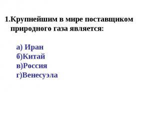 Крупнейшим в мире поставщиком природного газа является: а) Иран б)Китай в)Россия