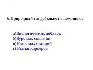 6.Природный газ добывают с помощью:а)Биологических добавокб)Буровых скважинв)Нас