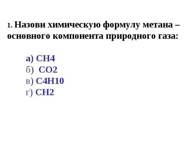 1. Назови химическую формулу метана – основного компонента природного газа:а) CH4б) CO2в) C4H10г) CH2