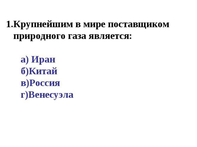 Крупнейшим в мире поставщиком природного газа является: а) Иран б)Китай в)Россия г)Венесуэла