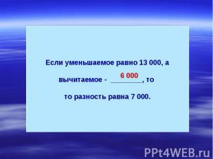 Если уменьшаемое равно 13 000, а вычитаемое - ________, то то разность равна 7 0