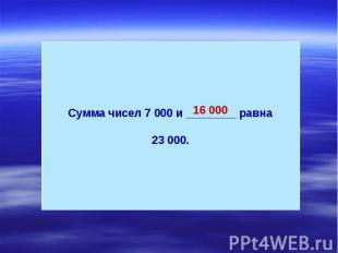 Сумма чисел 7 000 и ________ равна23 000.