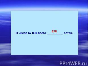 В числе 67 890 всего __________ сотен.