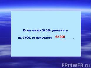 Если число 56 000 увеличить на 6 000, то получится ____________.