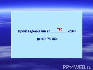 Произведение чисел _________ и 100 равно 78 000.