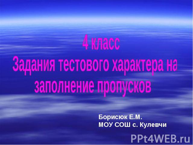 4 класс Задания тестового характера на заполнение пропусков Борисюк Е.М. МОУ СОШ с. Кулевчи