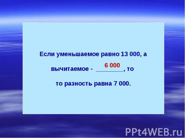 Если уменьшаемое равно 13 000, а вычитаемое - ________, то то разность равна 7 000.