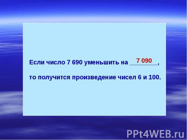 Если число 7 690 уменьшить на ________, то получится произведение чисел 6 и 100.