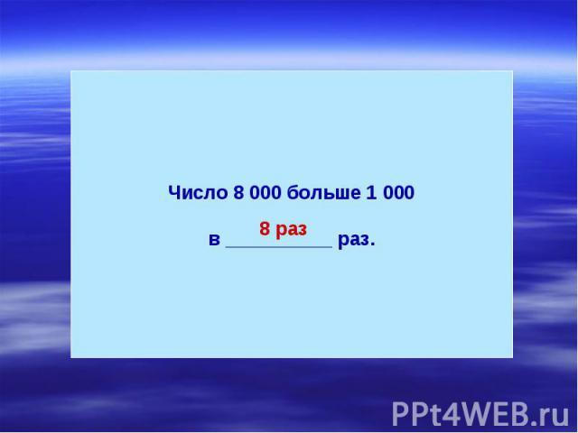 Число 8 000 больше 1 000в __________ раз.