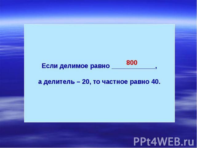 Если делимое равно ____________,а делитель – 20, то частное равно 40.