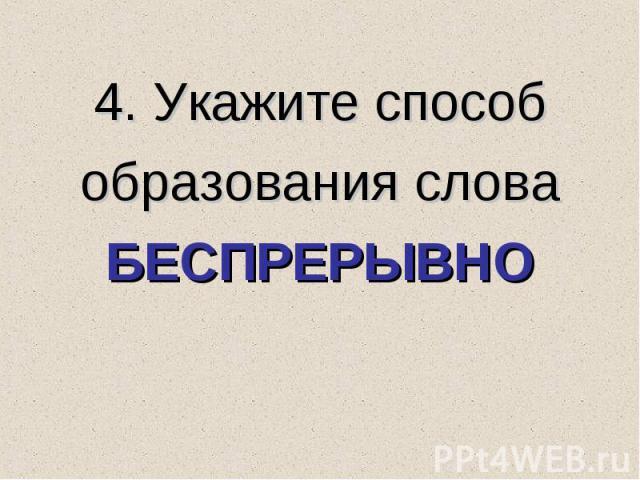 4. Укажите способ образования слова БЕСПРЕРЫВНО