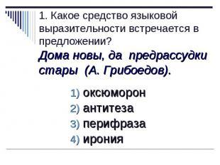 1. Какое средство языковой выразительности встречается в предложении?Дома новы,