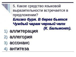 5. Какое средство языковой выразительности встречается в предложении?Близко буря
