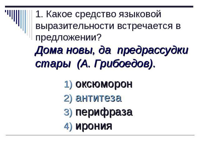 1. Какое средство языковой выразительности встречается в предложении?Дома новы, да предрассудки стары (А. Грибоедов).оксюморон антитеза перифраза ирония