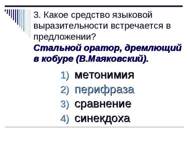 3. Какое средство языковой выразительности встречается в предложении?Стальной оратор, дремлющий в кобуре (В.Маяковский). метонимия перифраза сравнение синекдоха