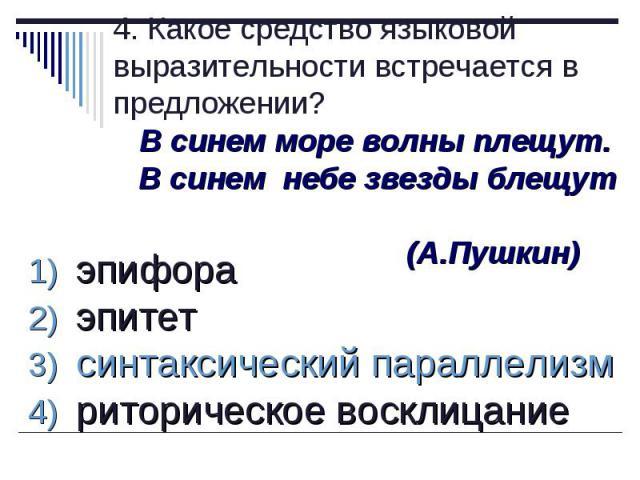 4. Какое средство языковой выразительности встречается в предложении? В синем море волны плещут. В синем небе звезды блещут (А.Пушкин) эпифора эпитет синтаксический параллелизм риторическое восклицание