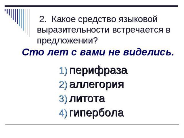 2. Какое средство языковой выразительности встречается в предложении?Сто лет с вами не виделись.перифраза аллегория литота гипербола
