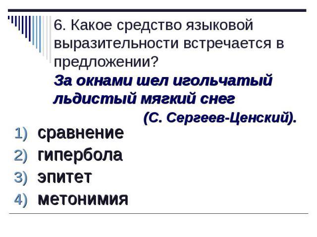 6. Какое средство языковой выразительности встречается в предложении?За окнами шел игольчатый льдистый мягкий снег (С. Сергеев-Ценский). сравнение гипербола эпитет метонимия