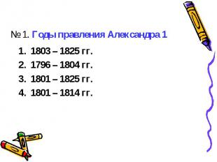 № 1. Годы правления Александра 11803 – 1825 гг.1796 – 1804 гг.1801 – 1825 гг. 18
