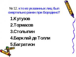 № 12. кто из указанных лиц был смертельно ранен при Бородино? КутузовТормасовСто