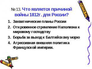 № 13. Что является причиной войны 1812г. для России?Захватнические планы РоссииО