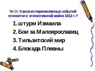 № 15. Какое из перечисленных событий относится к отечественной войне 1812 г.?шту