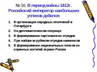 № 16. В период войны 1812г. Российский император наибольших успехов добился:В ор
