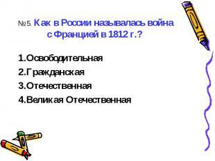 № 5. Как в России называлась война с Францией в 1812 г.? ОсвободительнаяГражданс