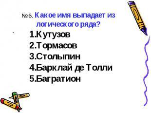 ..№ 6. Какое имя выпадает из логического ряда?КутузовТормасовСтолыпинБарклай де