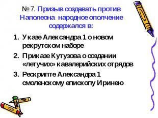 № 7. Призыв создавать против Наполеона народное ополчение содержался в:Указе Але