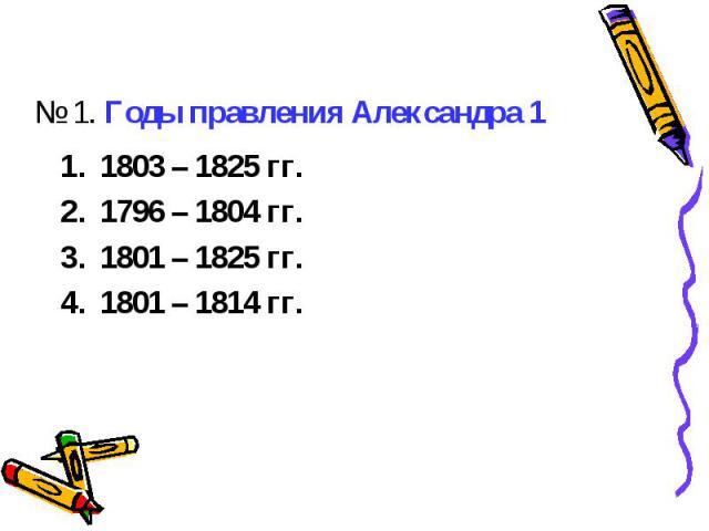 № 1. Годы правления Александра 11803 – 1825 гг.1796 – 1804 гг.1801 – 1825 гг. 1801 – 1814 гг.