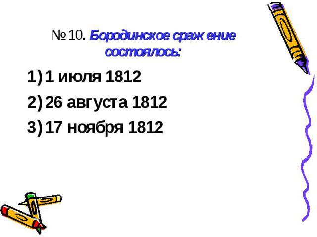 № 10. Бородинское сражение состоялось:1 июля 1812 26 августа 1812 17 ноября 1812