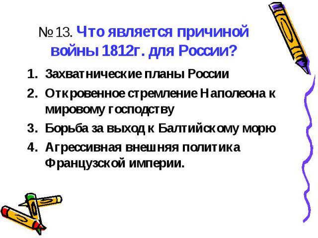 № 13. Что является причиной войны 1812г. для России?Захватнические планы РоссииОткровенное стремление Наполеона к мировому господствуБорьба за выход к Балтийскому морюАгрессивная внешняя политика Французской империи.