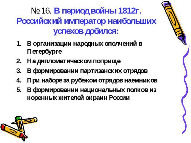 № 16. В период войны 1812г. Российский император наибольших успехов добился:В организации народных ополчений в ПетербургеНа дипломатическом поприщеВ формировании партизанских отрядовПри наборе за рубежом отрядов наемниковВ формировании национальных …