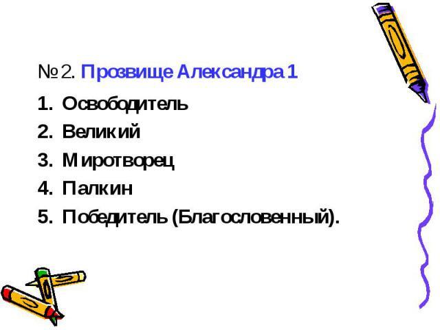 № 2. Прозвище Александра 1ОсвободительВеликийМиротворецПалкинПобедитель (Благословенный).