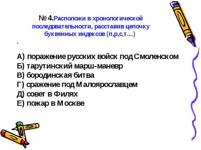 ..№ 4.Расположи в хронологической последовательности, расставив цепочку буквенных индексов (п,р,с,т…) А) поражение русских войск под СмоленскомБ) тарутинский марш-маневрВ) бородинская битваГ) сражение под МалоярославцемД) совет в ФиляхЕ) пожар в Москве