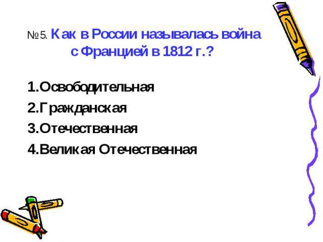 № 5. Как в России называлась война с Францией в 1812 г.? ОсвободительнаяГражданскаяОтечественнаяВеликая Отечественная