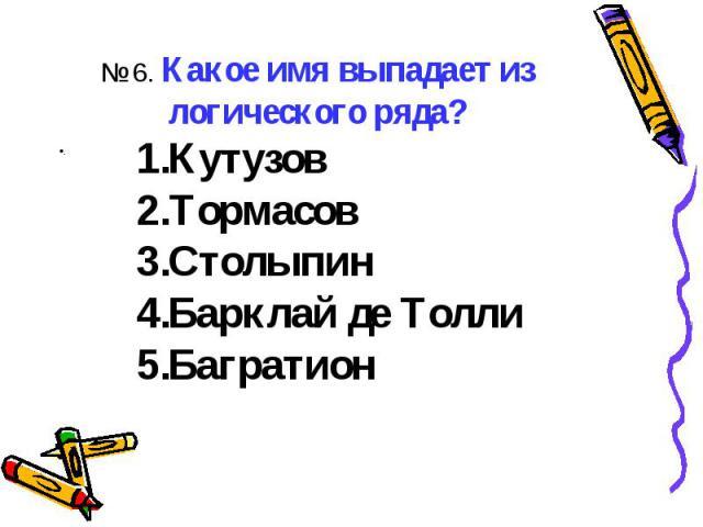 ..№ 6. Какое имя выпадает из логического ряда?КутузовТормасовСтолыпинБарклай де ТоллиБагратион