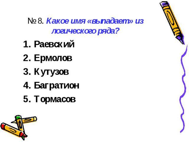 № 8. Какое имя «выпадает» из логического ряда?РаевскийЕрмоловКутузовБагратионТормасов