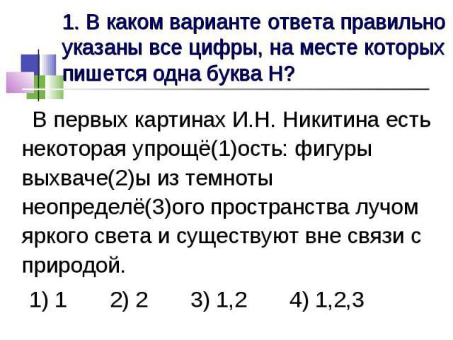 1. В каком варианте ответа правильно указаны все цифры, на месте которых пишется одна буква Н? В первых картинах И.Н. Никитина есть некоторая упрощё(1)ость: фигуры выхваче(2)ы из темноты неопределё(3)ого пространства лучом яркого света и существуют …