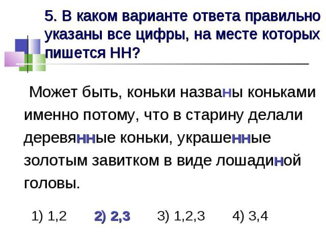 5. В каком варианте ответа правильно указаны все цифры, на месте которых пишется НН? Может быть, коньки названы коньками именно потому, что в старину делали деревянные коньки, украшенные золотым завитком в виде лошадиной головы. 1) 1,2 2) 2,3 3) 1,2…