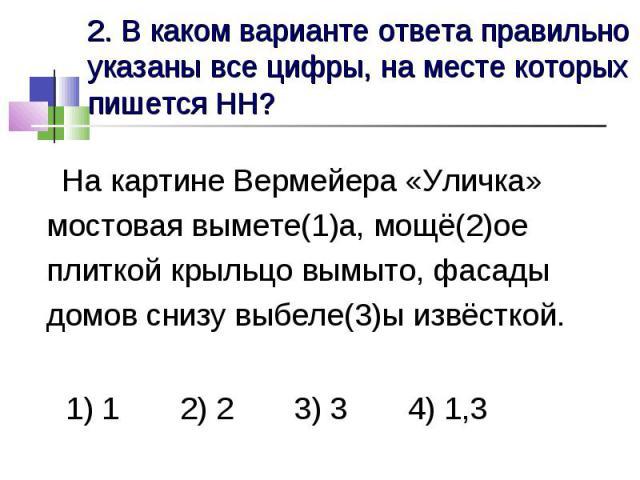 2. В каком варианте ответа правильно указаны все цифры, на месте которых пишется НН? На картине Вермейера «Уличка» мостовая вымете(1)а, мощё(2)ое плиткой крыльцо вымыто, фасады домов снизу выбеле(3)ы извёсткой. 1) 1 2) 2 3) 3 4) 1,3