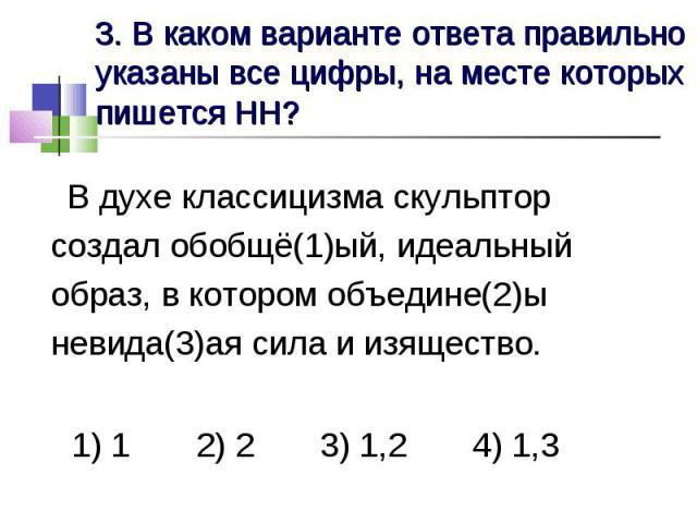 3. В каком варианте ответа правильно указаны все цифры, на месте которых пишется НН? В духе классицизма скульптор создал обобщё(1)ый, идеальный образ, в котором объедине(2)ы невида(3)ая сила и изящество. 1) 1 2) 2 3) 1,2 4) 1,3